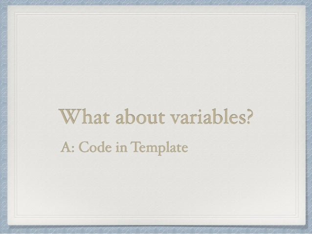 What about variables?  A: Code in Template