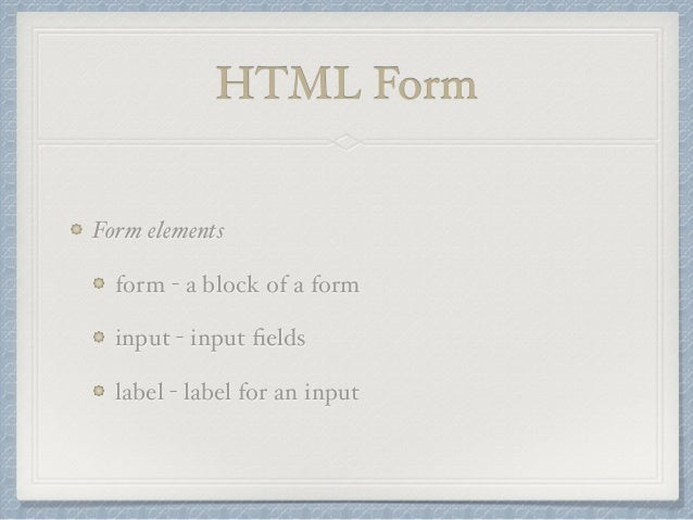 HTML Form  Form elements  form - a block of a form  input - input fields  label - label for an input