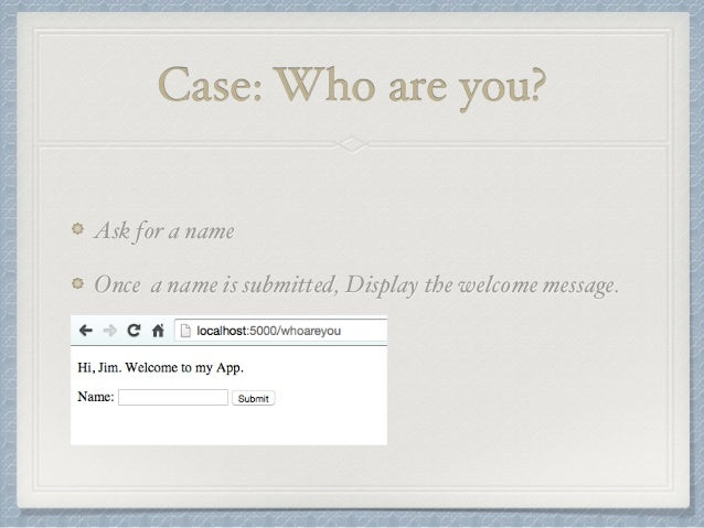 Case: Who are you?  Ask for a name  Once a name is submitted, Display the welcome message.