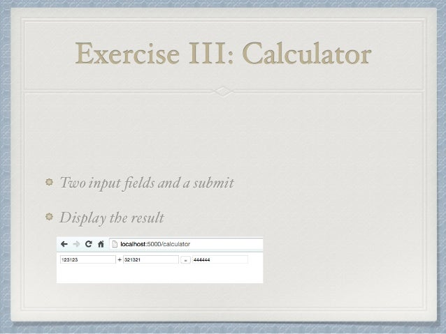 Exercise III: Calculator  Two input fields and a submit  Display the result