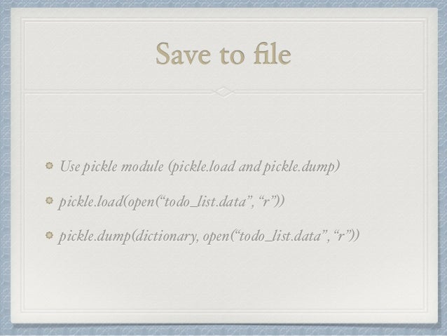 """Save to file  Use pickle module (pickle.load and pickle.dump)  pickle.load(open(""""todo_list.data"""", """"r""""))  pickle.dump(dicti..."""