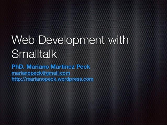 Web Development with  Smalltalk  PhD. Mariano Martinez Peck  marianopeck@gmail.com  http://marianopeck.wordpress.com