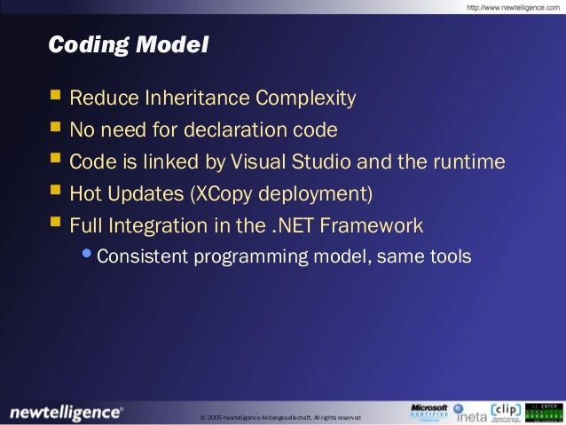© 2005 newtelligence Aktiengesellschaft. All rights reserved Coding Model  Reduce Inheritance Complexity  No need for de...