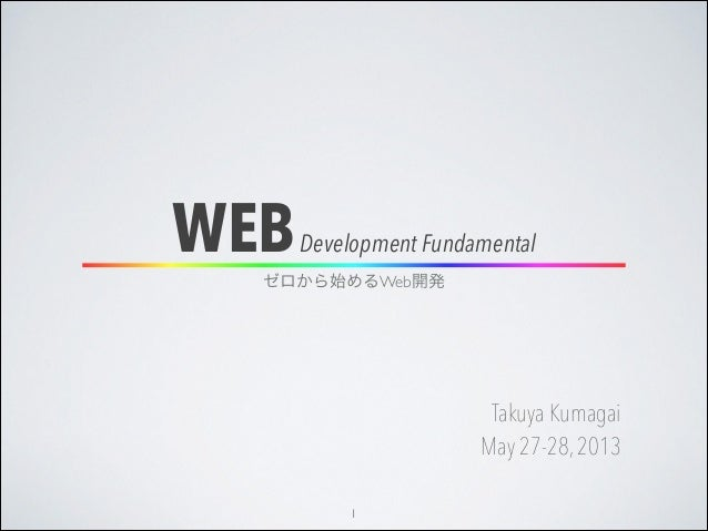 WEBDevelopment FundamentalTakuya KumagaiMay 27-28,2013ゼロから始めるWeb開発1