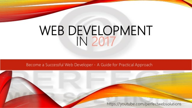 WEB DEVELOPMENT IN 2017 https://youtube.com/perfectwebsolutions Become a Successful Web Developer - A Guide for Practical ...