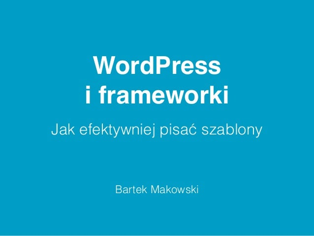 WordPress  i frameworki  Jak efektywniej pisać szablony  Bartek Makowski