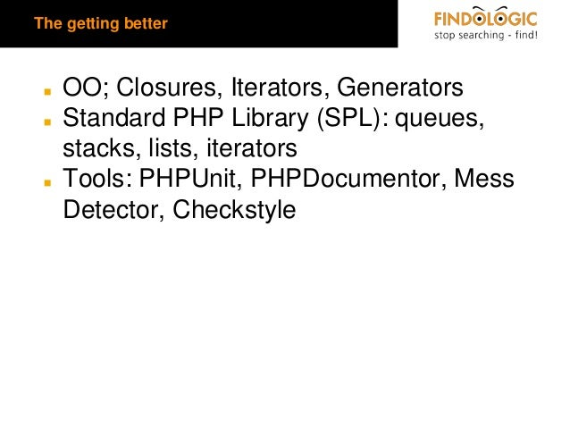 The getting better  ◼ ◼  ◼  OO; Closures, Iterators, Generators Standard PHP Library (SPL): queues, stacks, lists, iterato...