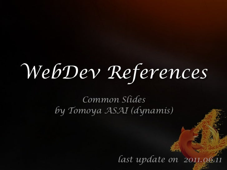 WebDev References         Common Slides   by Tomoya ASAI (dynamis)               last update on 2011.06.11