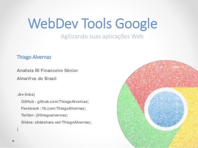 WebDev Tools Google Agilizando suas aplicações Web Thiago Alvernaz Analista BI Financeiro Sênior AlmaViva do Brasil .div-l...