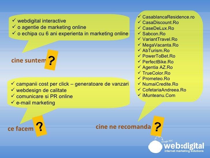 cine suntem ce facem cine ne recomanda <ul><li>webdigital interactive </li></ul><ul><li>o agentie de marketing online </li...