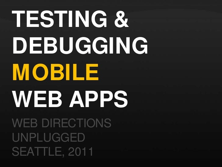 TESTING & DEBUGGING MOBILE WEB APPS<br />WEB DIRECTIONS <br />UNPLUGGED<br />SEATTLE, 2011<br />