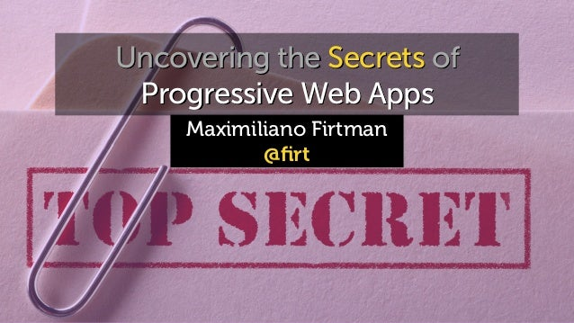 Maximiliano Firtman @firt Uncovering the Secrets of Progressive Web Apps