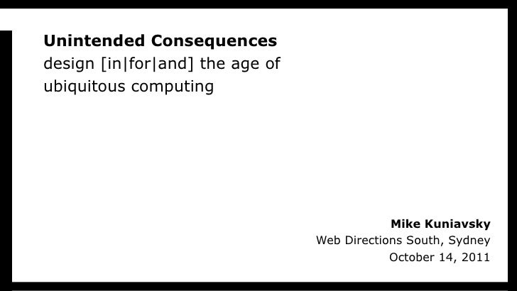 Unintended Consequences design [in|for|and] the age of ubiquitous computing Mike Kuniavsky Web Directions South, Sydney Oc...