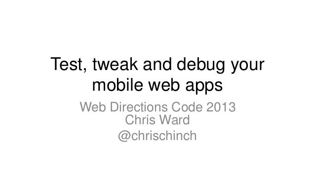 Test, tweak and debug yourmobile web appsWeb Directions Code 2013Chris Ward@chrischinch