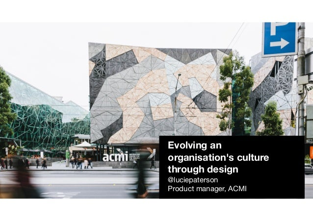 Evolving an organisation's culture through design @luciepaterson  Product manager, ACMI