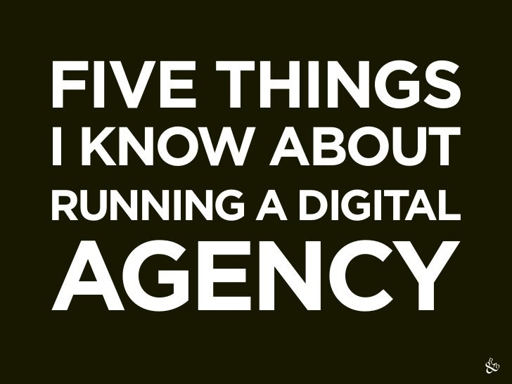 FIVE THINGSI KNOW ABOUTRUNNING A DIGITALAGENCY
