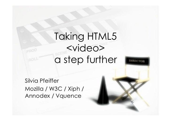 Taking HTML5             <video>          a step furtherSilvia PfeifferMozilla / W3C / Xiph /Annodex / Vquence