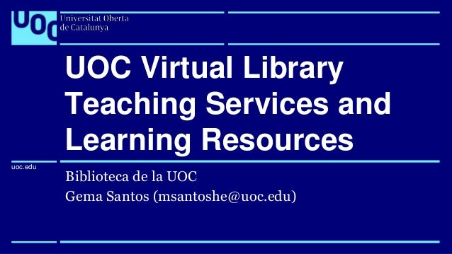 uoc.edu uoc.edu Biblioteca de la UOC Gema Santos (msantoshe@uoc.edu) UOC Virtual Library Teaching Services and Learning Re...