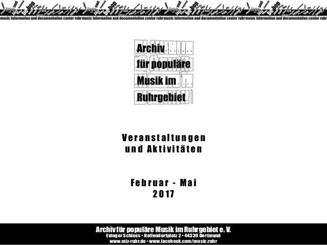 Veranstaltungen und Aktivitäten Februar - Mai 2017 Archiv für populäre Musik im Ruhrgebiet e. V. Evinger Schloss • Nollend...