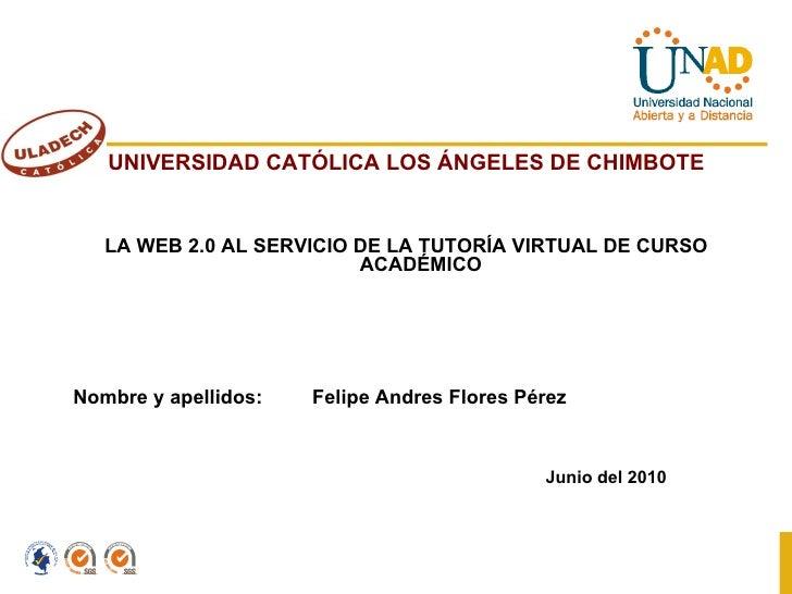 <ul><li>UNIVERSIDAD CATÓLICA LOS ÁNGELES DE CHIMBOTE </li></ul><ul><li>LA WEB 2.0 AL SERVICIO DE LA TUTORÍA VIRTUAL DE CUR...