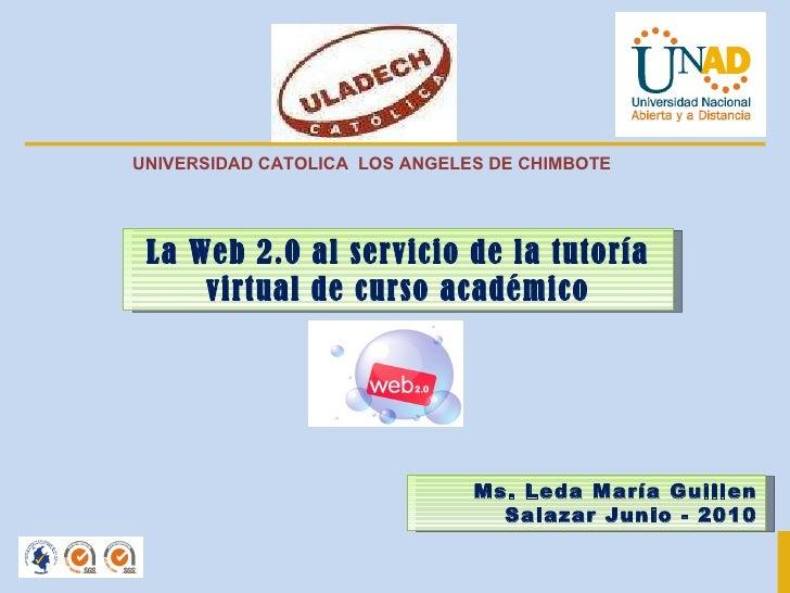 La Web 2.0 al servicio de la tutoría virtual de curso académico Ms. Leda María Guillen Salazar Junio - 2010 UNIVERSIDAD CA...