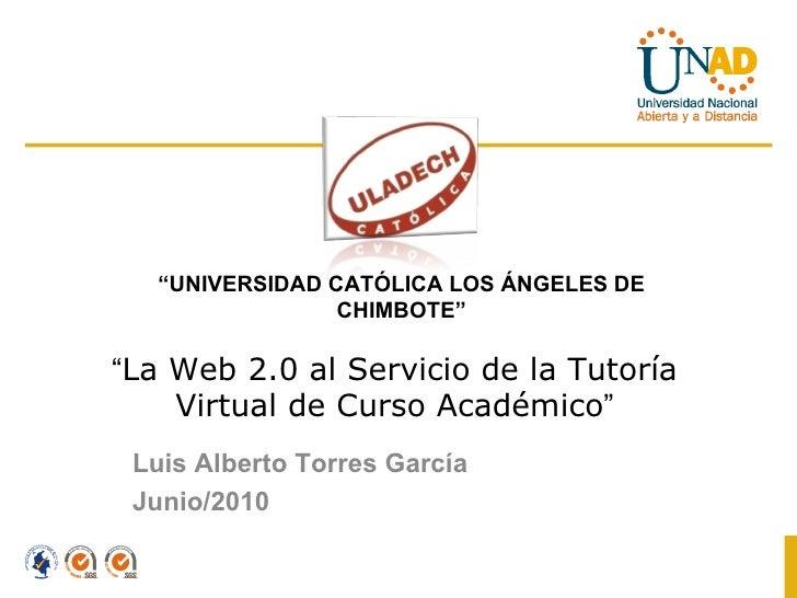 """"""" La Web 2.0 al Servicio de la Tutoría Virtual de Curso Académico """" Luis Alberto Torres García  Junio/2010 """" UNIVERSIDAD C..."""