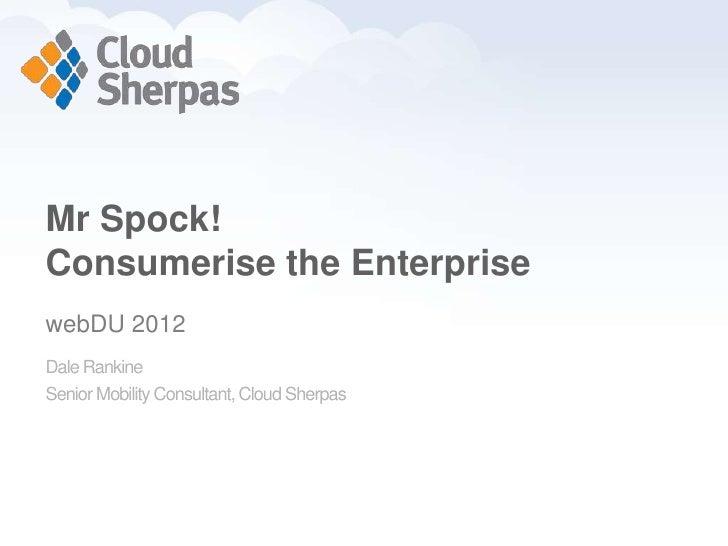 Mr Spock!    Consumerise the Enterprise    webDU 2012    Dale Rankine    Senior Mobility Consultant, Cloud Sherpaswww.pros...