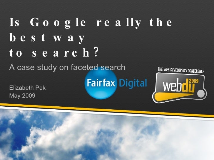 Is Google really the best way  to search? A case study on faceted search Elizabeth Pek May 2009