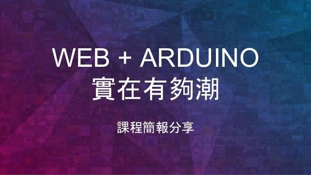 WEB + ARDUINO 實在有夠潮 課程簡報分享