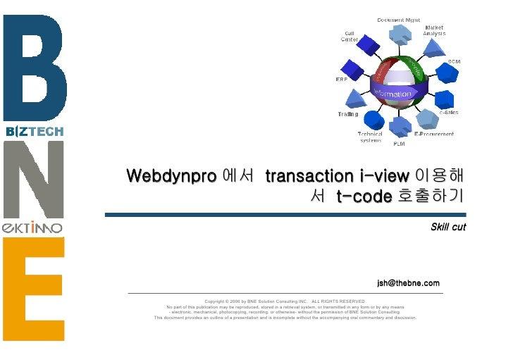 Webdynpro 에서  transaction i-view 이용해서  t-code 호출하기 Skill cut [email_address] Copyright © 2006 by BNE Solution Consulting I...