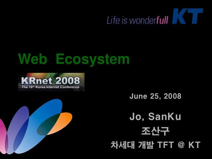 Web Ecosystem               June 25, 2008               Jo, SanKu                 조산구           차세대 개발 TFT @ KT