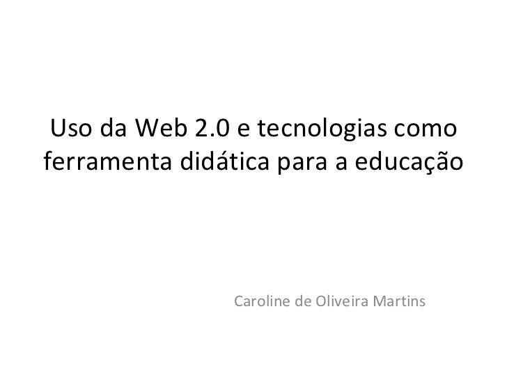 Uso da Web 2.0 e tecnologias como ferramenta didática para a educação Caroline de Oliveira Martins José Irineu Bezerra Jun...