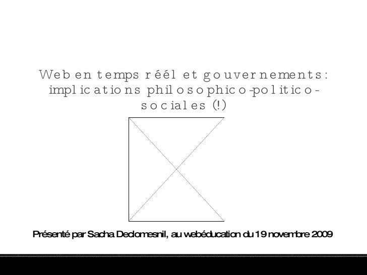 Web en temps réél et gouvernements: implications philosophico-politico-sociales (!) Présenté par Sacha Declomesnil, au web...