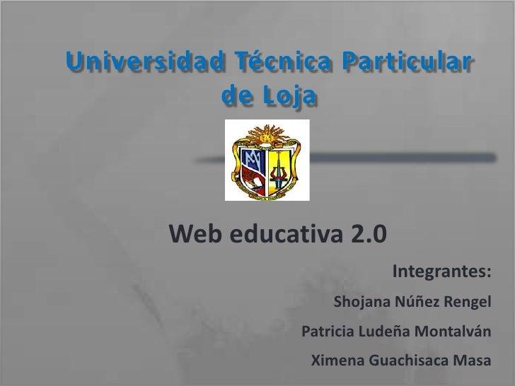 Universidad Técnica Particular de Loja<br />Web educativa 2.0<br />Integrantes:<br />Shojana Núñez Rengel<br />Patricia Lu...