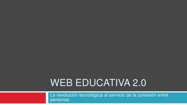 Web Educativa 2.0<br />La revolución tecnológica al servicio de la conexión entre personas<br />