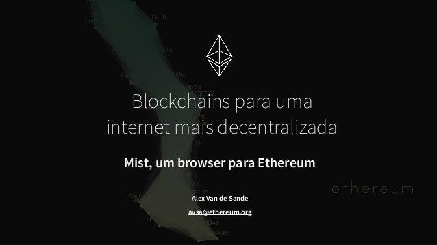 Alex Van de Sande avsa@ethereum.org Blockchains para uma internet mais decentralizada Mist, um browser para Ethereum