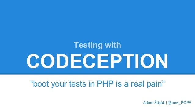 """Testing with  CODECEPTION  """"boot your tests in PHP is a real pain""""  Adam Štipák   @new_POPE"""