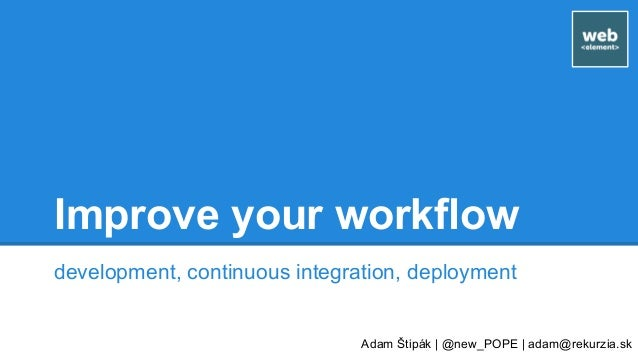 Improve your workflow development, continuous integration, deployment Adam Štipák | @new_POPE | adam@rekurzia.sk
