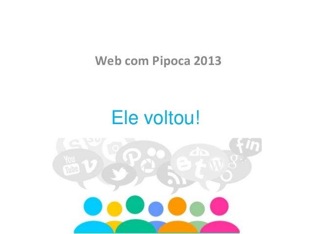 Web com Pipoca 2013  Ele voltou!