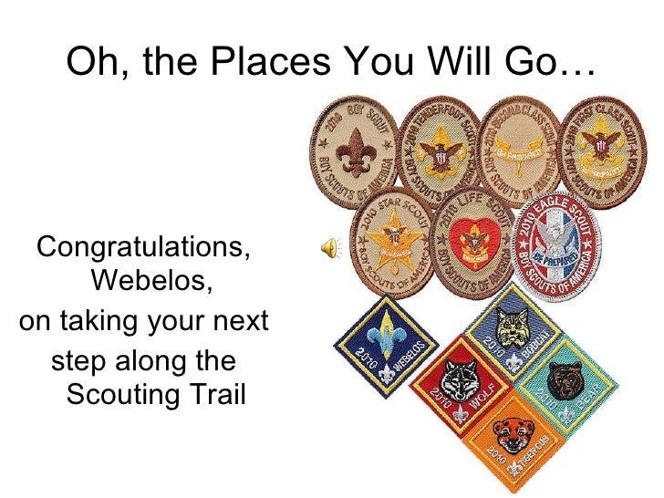 Oh, the Places You Will Go… <ul><li>Congratulations, Webelos,  </li></ul><ul><li>on taking your next </li></ul><ul><li>ste...