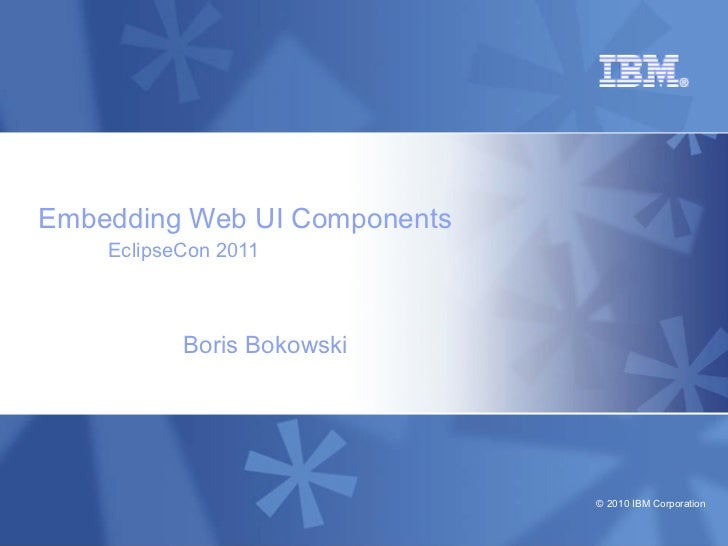 Embedding Web UI Components    EclipseCon 2011           Boris Bokowski                              © 2010 IBM Corporation