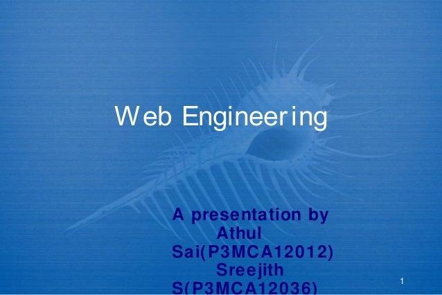 1 Web Engineering A presentation by Athul Sai(P3MCA12012) Sreejith S(P3MCA12036)