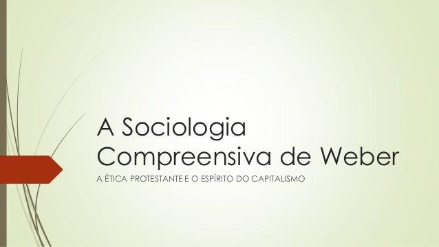 A Sociologia Compreensiva de Weber A ÉTICA PROTESTANTE E O ESPÍRITO DO CAPITALISMO