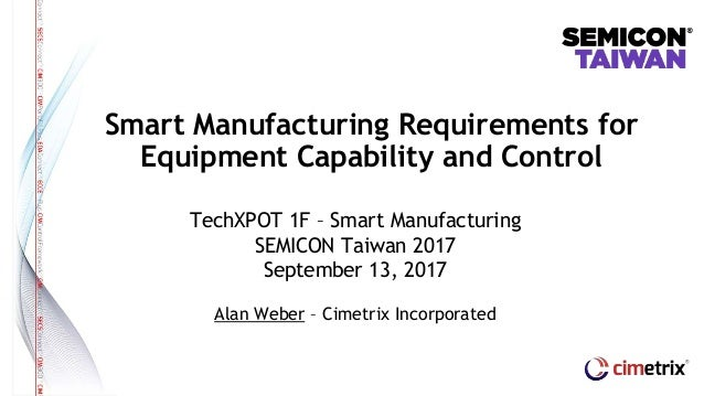 TechXPOT 1F – Smart Manufacturing SEMICON Taiwan 2017 September 13, 2017 Alan Weber – Cimetrix Incorporated Smart Manufact...