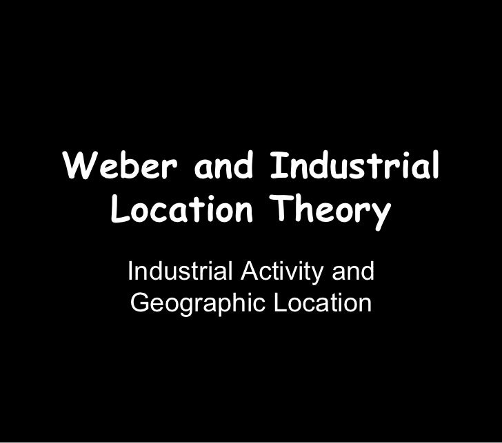 Weber and Industrial  Location Theory   Industrial Activity and   Geographic Location