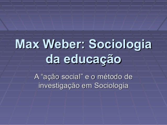 """Max Weber: SociologiaMax Weber: Sociologia da educaçãoda educação A """"ação social"""" e o método deA """"ação social"""" e o método ..."""