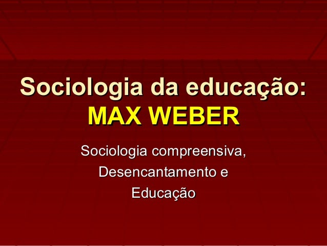 Sociologia da educação:Sociologia da educação: MAX WEBERMAX WEBER Sociologia compreensiva,Sociologia compreensiva, Desenca...