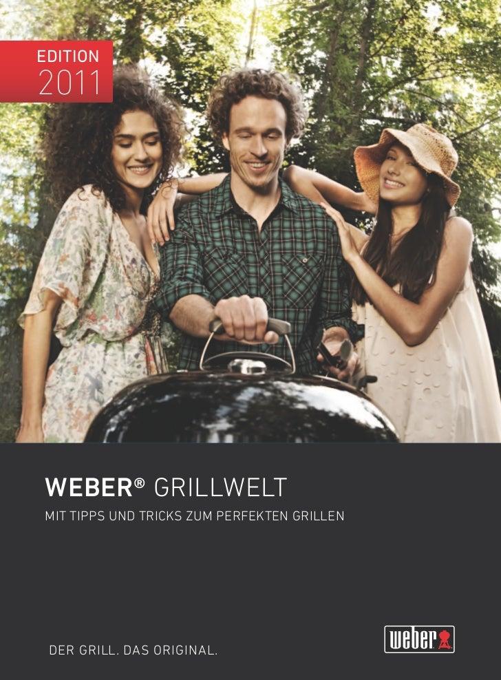 Edition2011Weber® GRIllWElTmIT TIPPS unD TRIcKS Zum PERFEKTEn GRIllEn DER GRIll. DAS oRIGInAl.