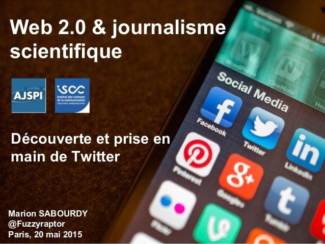 Web 2.0 & journalisme scientifique Découverte et prise en main de Twitter Marion SABOURDY @Fuzzyraptor Paris, 20 mai 2015