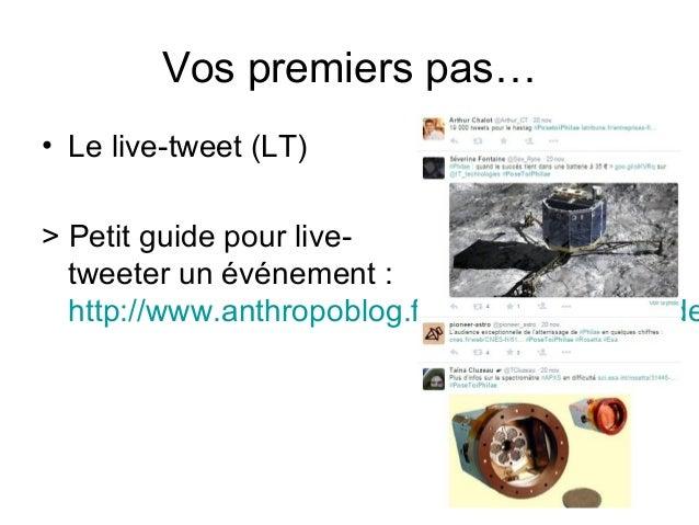 Vos premiers pas… • Le live-tweet (LT) > Petit guide pour live- tweeter un événement : http://www.anthropoblog.fr/2012/01/...
